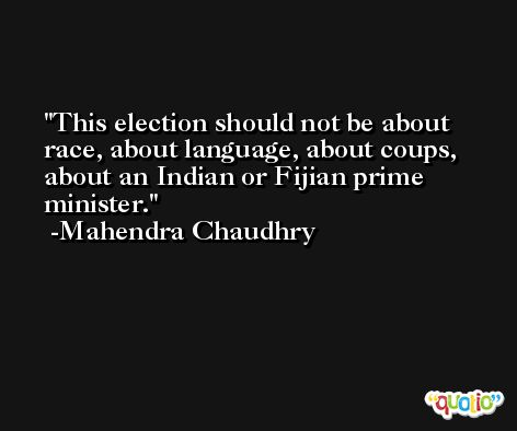 This election should not be about race, about language, about coups, about an Indian or Fijian prime minister. -Mahendra Chaudhry