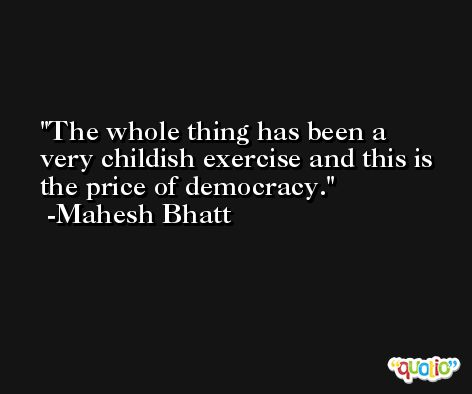 The whole thing has been a very childish exercise and this is the price of democracy. -Mahesh Bhatt