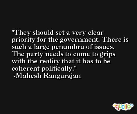 They should set a very clear priority for the government. There is such a large penumbra of issues. The party needs to come to grips with the reality that it has to be coherent politically. -Mahesh Rangarajan