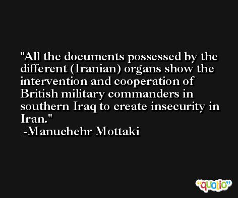 All the documents possessed by the different (Iranian) organs show the intervention and cooperation of British military commanders in southern Iraq to create insecurity in Iran. -Manuchehr Mottaki