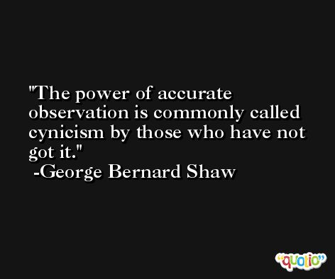 The power of accurate observation is commonly called cynicism by those who have not got it. -George Bernard Shaw