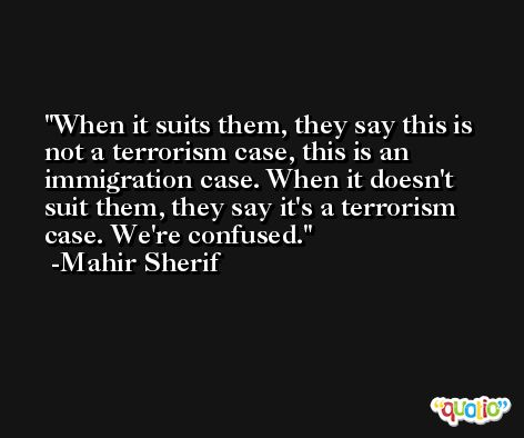 When it suits them, they say this is not a terrorism case, this is an immigration case. When it doesn't suit them, they say it's a terrorism case. We're confused. -Mahir Sherif