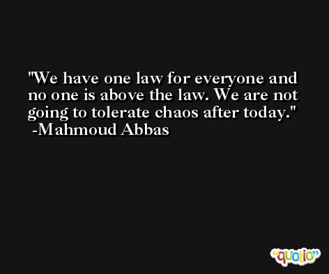 We have one law for everyone and no one is above the law. We are not going to tolerate chaos after today. -Mahmoud Abbas