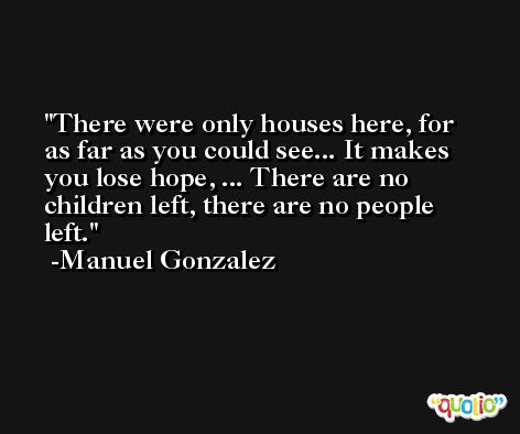 There were only houses here, for as far as you could see... It makes you lose hope, ... There are no children left, there are no people left. -Manuel Gonzalez