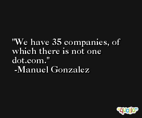 We have 35 companies, of which there is not one dot.com. -Manuel Gonzalez