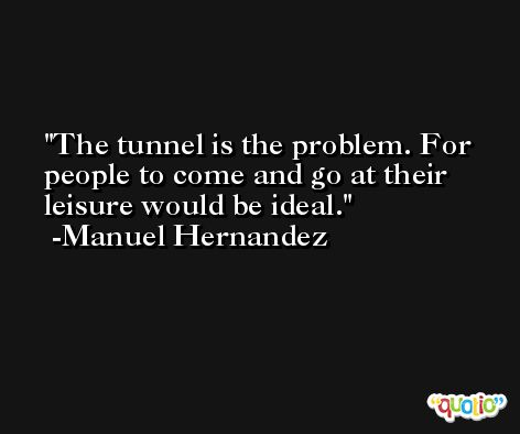 The tunnel is the problem. For people to come and go at their leisure would be ideal. -Manuel Hernandez