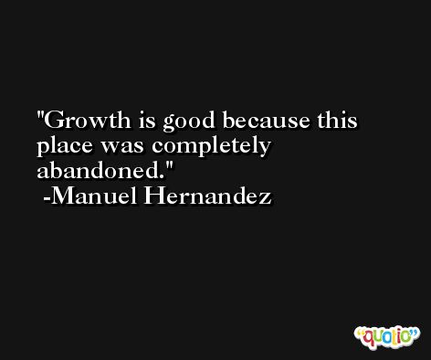 Growth is good because this place was completely abandoned. -Manuel Hernandez