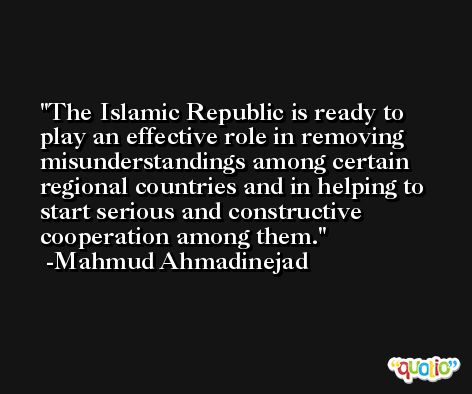 The Islamic Republic is ready to play an effective role in removing misunderstandings among certain regional countries and in helping to start serious and constructive cooperation among them. -Mahmud Ahmadinejad