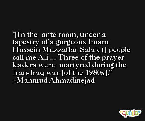 [In the  ante room, under a tapestry of a gorgeous Imam  Hussein Muzzaffar Salak (] people call me Ali ... Three of the prayer leaders were  martyred during the Iran-Iraq war [of the 1980s]. -Mahmud Ahmadinejad
