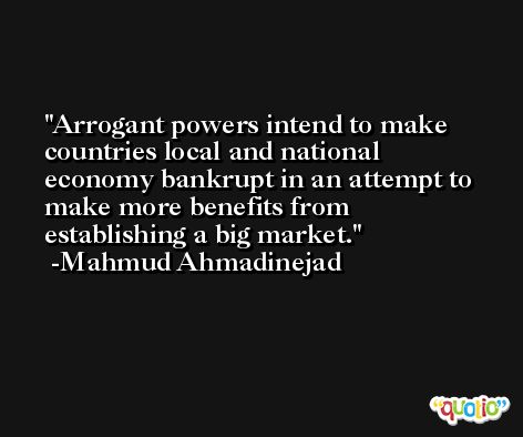 Arrogant powers intend to make countries local and national economy bankrupt in an attempt to make more benefits from establishing a big market. -Mahmud Ahmadinejad