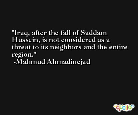 Iraq, after the fall of Saddam Hussein, is not considered as a threat to its neighbors and the entire region. -Mahmud Ahmadinejad