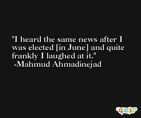 I heard the same news after I was elected [in June] and quite frankly I laughed at it. -Mahmud Ahmadinejad