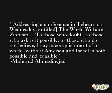 [Addressing a conference in Tehran  on Wednesday, entitled] The World Without  Zionism ... To those who doubt,  to those who ask is it possible, or those who do  not believe, I say accomplishment of a world  without America and Israel is both possible and  feasible. -Mahmud Ahmadinejad