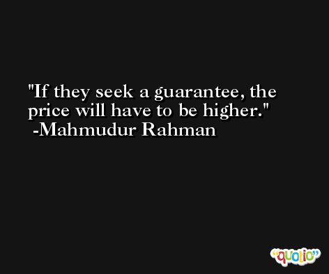 If they seek a guarantee, the price will have to be higher. -Mahmudur Rahman