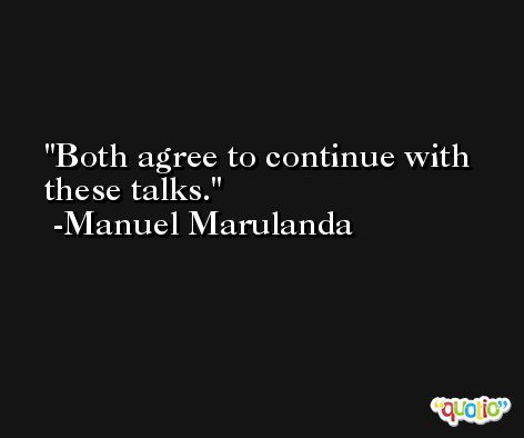 Both agree to continue with these talks. -Manuel Marulanda