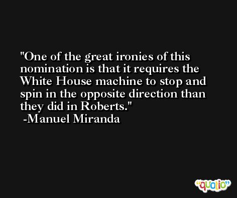 One of the great ironies of this nomination is that it requires the White House machine to stop and spin in the opposite direction than they did in Roberts. -Manuel Miranda