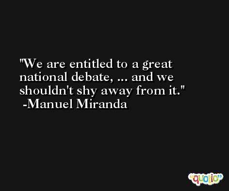 We are entitled to a great national debate, ... and we shouldn't shy away from it. -Manuel Miranda