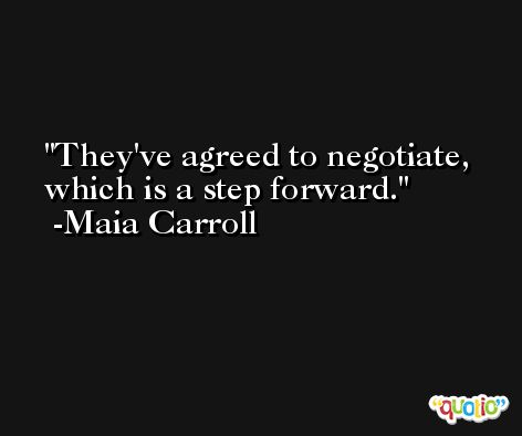 They've agreed to negotiate, which is a step forward. -Maia Carroll