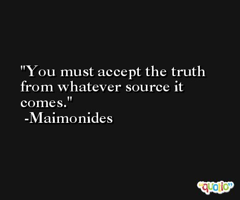 You must accept the truth from whatever source it comes. -Maimonides