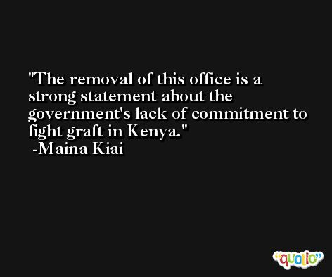 The removal of this office is a strong statement about the government's lack of commitment to fight graft in Kenya. -Maina Kiai