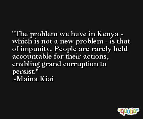 The problem we have in Kenya - which is not a new problem - is that of impunity. People are rarely held accountable for their actions, enabling grand corruption to persist. -Maina Kiai