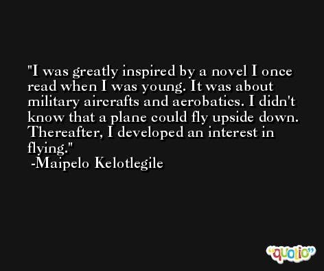 I was greatly inspired by a novel I once read when I was young. It was about military aircrafts and aerobatics. I didn't know that a plane could fly upside down. Thereafter, I developed an interest in flying. -Maipelo Kelotlegile