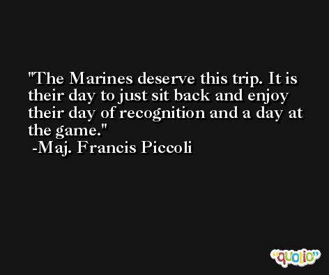 The Marines deserve this trip. It is their day to just sit back and enjoy their day of recognition and a day at the game. -Maj. Francis Piccoli