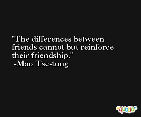 The differences between friends cannot but reinforce their friendship. -Mao Tse-tung