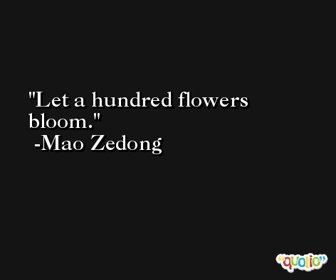 Let a hundred flowers bloom. -Mao Zedong