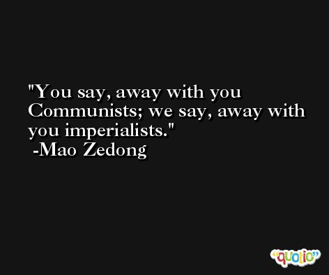 You say, away with you Communists; we say, away with you imperialists. -Mao Zedong
