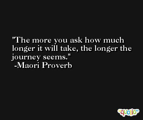 The more you ask how much longer it will take, the longer the journey seems. -Maori Proverb