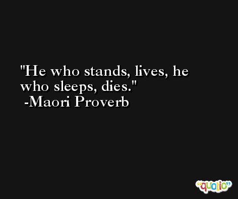 He who stands, lives, he who sleeps, dies. -Maori Proverb