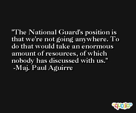 The National Guard's position is that we're not going anywhere. To do that would take an enormous amount of resources, of which nobody has discussed with us. -Maj. Paul Aguirre