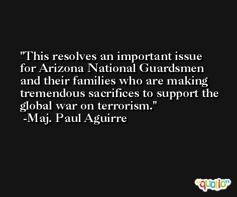This resolves an important issue for Arizona National Guardsmen and their families who are making tremendous sacrifices to support the global war on terrorism. -Maj. Paul Aguirre