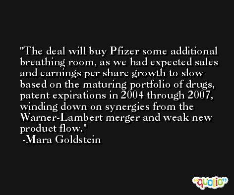 The deal will buy Pfizer some additional breathing room, as we had expected sales and earnings per share growth to slow based on the maturing portfolio of drugs, patent expirations in 2004 through 2007, winding down on synergies from the Warner-Lambert merger and weak new product flow. -Mara Goldstein