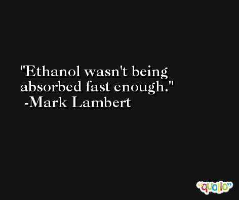 Ethanol wasn't being absorbed fast enough. -Mark Lambert