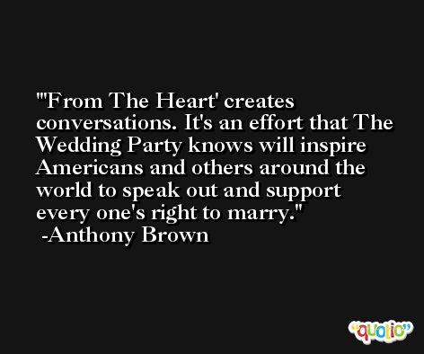 'From The Heart' creates conversations. It's an effort that The Wedding Party knows will inspire Americans and others around the world to speak out and support every one's right to marry. -Anthony Brown