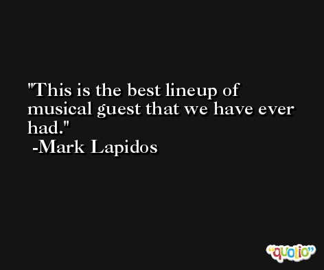 This is the best lineup of musical guest that we have ever had. -Mark Lapidos