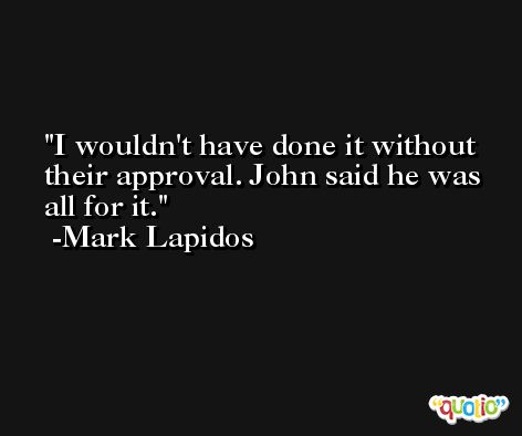 I wouldn't have done it without their approval. John said he was all for it. -Mark Lapidos