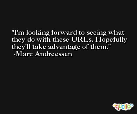 I'm looking forward to seeing what they do with these URLs. Hopefully they'll take advantage of them. -Marc Andreessen