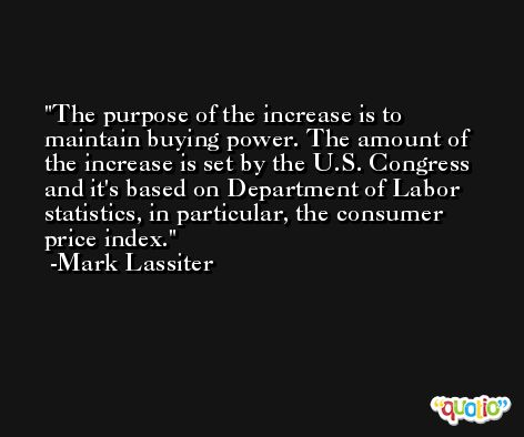 The purpose of the increase is to maintain buying power. The amount of the increase is set by the U.S. Congress and it's based on Department of Labor statistics, in particular, the consumer price index. -Mark Lassiter