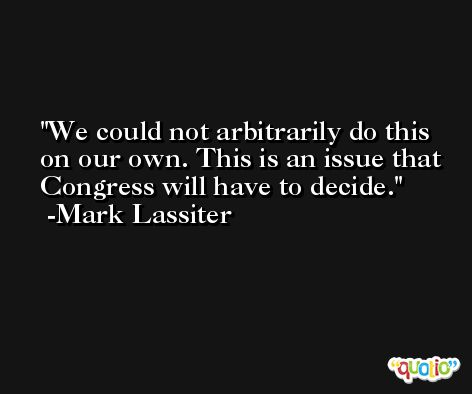We could not arbitrarily do this on our own. This is an issue that Congress will have to decide. -Mark Lassiter