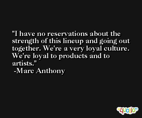 I have no reservations about the strength of this lineup and going out together. We're a very loyal culture. We're loyal to products and to artists. -Marc Anthony