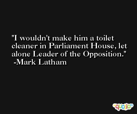 I wouldn't make him a toilet cleaner in Parliament House, let alone Leader of the Opposition. -Mark Latham