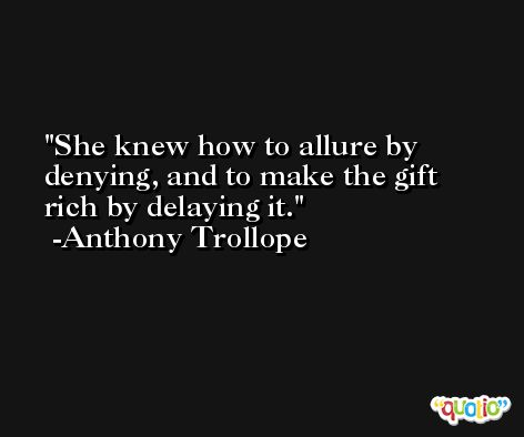 She knew how to allure by denying, and to make the gift rich by delaying it. -Anthony Trollope