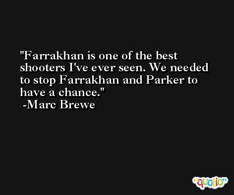 Farrakhan is one of the best shooters I've ever seen. We needed to stop Farrakhan and Parker to have a chance. -Marc Brewe