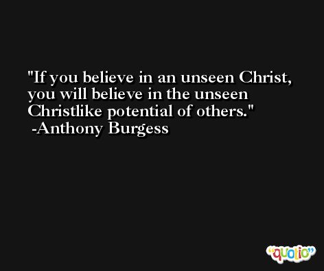 If you believe in an unseen Christ, you will believe in the unseen Christlike potential of others. -Anthony Burgess
