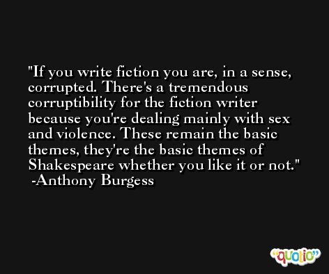 If you write fiction you are, in a sense, corrupted. There's a tremendous corruptibility for the fiction writer because you're dealing mainly with sex and violence. These remain the basic themes, they're the basic themes of Shakespeare whether you like it or not. -Anthony Burgess