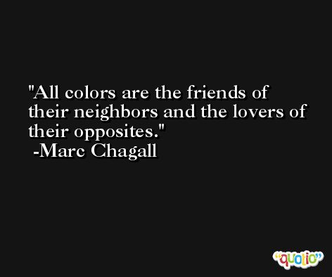 All colors are the friends of their neighbors and the lovers of their opposites. -Marc Chagall