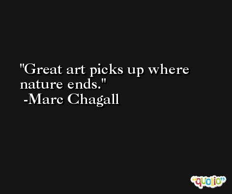 Great art picks up where nature ends. -Marc Chagall